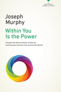 Within You Is The Power: Unleash The Miricle Power Inside You With Success Secrets From Around The…