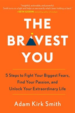 Book The Bravest You: Five Steps To Fight Your Biggest Fears, Find Your Passion, And Unlock Your… by Adam Kirk Smith