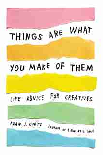 Things Are What You Make Of Them: Life Advice For Creatives by Adam J. Kurtz