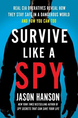 Book Survive Like A Spy: Real Cia Operatives Reveal How They Stay Safe In A Dangerous World And How You… by Jason Hanson