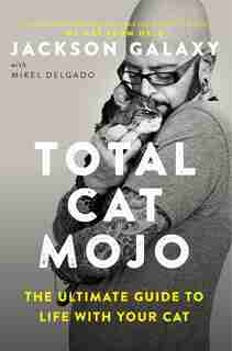 Total Cat Mojo: The Ultimate Guide To Life With Your Cat by Jackson Galaxy