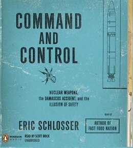 Book Command And Control: Nuclear Weapons, The Damascus Accident, And The Illusion Of Safety by Eric Schlosser