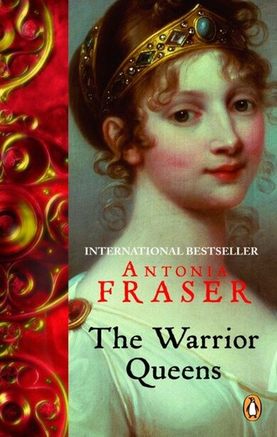The Warrior Queens: Legends And The Lives Of The Wmn Who Have Led Their Nations In W by Antonia Fraser