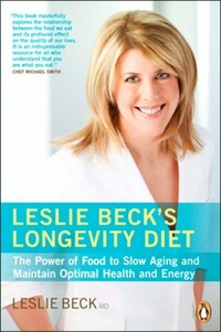Leslie Beck's Longevity Diet: The Power Of Food To Slow Aging And Maintain Optimal Health And