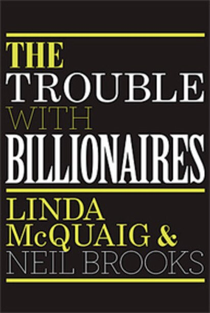 The Trouble With Billionaires: Why Too Much Money At The Top Is Bad For Everyone by Linda McQuaig