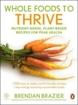 Book Whole Foods To Thrive: Nutrient-dense Plant-based Recipes For Peak Health by Brendan Brazier