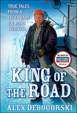 Book King Of The Road: True Tales From A Legendary Ice Road Trucker by Alex Debogorski