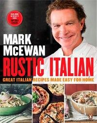 Mark Mcewan Rustic Italian: Great Italian Recipes Made Easy For Home