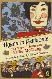 Hyena In Petticoats: The Story Of Suffragette Nellie Mcclung by Willow Dawson