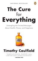 The Cure For Everything!: Untangling The Twisted Messages About Health Fitness And Happine