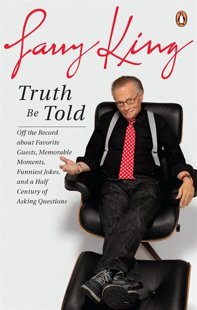 Truth Be Told: Off The Record About Favorite Guests Memorable Moments Funniest by Larry King