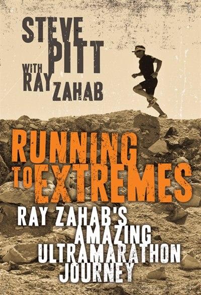 Running To Extremes: Ray Zahab's Amazing Ultramarathon Journey by Steve Pitt