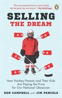 Book Selling The Dream: How Hockey Parents And Their Kids Are Paying The Price For Our National Obsession by Ken Campbell