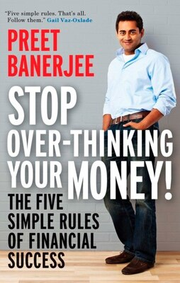 Book Stop Over-thinking Your Money!: The Five Simple Rules Of Financial Success by Preet Banerjee