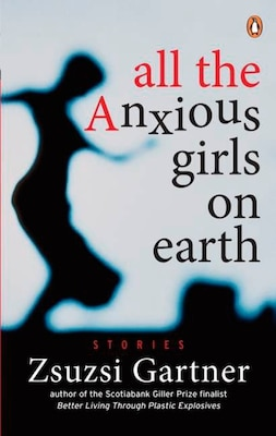 Book All The Anxious Girls On Earth by Zsuzsi Gartner