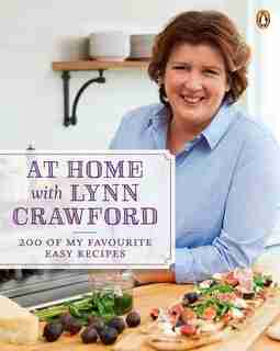 At Home With Lynn Crawford: 200 Of My Favourite Easy Recipes by Lynn Crawford