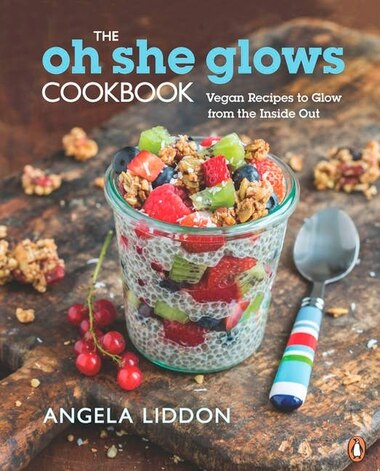 The Oh She Glows Cookbook: Vegan Recipes To Glow From The Inside Out by Angela Liddon