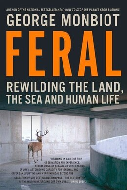 Book Feral: Rewilding The Land The Sea And Human Life by George Monbiot