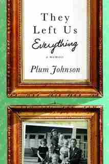 They Left Us Everything: A Memoir by Plum Johnson