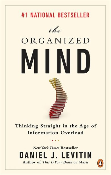 The Organized Mind: Thinking Straight In The Age Of Information Overload by Daniel J Levitin