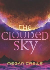 The Clouded Sky: Earth And Sky Trilogy Book 2 by Megan Crewe