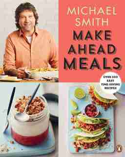 Make Ahead Meals: Over 100 Easy Time-saving Recipes by Michael Smith