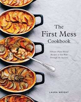 Book The First Mess Cookbook: Vibrant Plant-based Recipes To Eat Well Through The Seasons by Laura Wright