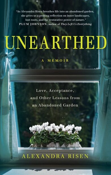 Unearthed: Love, Acceptance, And Other Lessons From An Abandoned Garden by Alexandra Risen