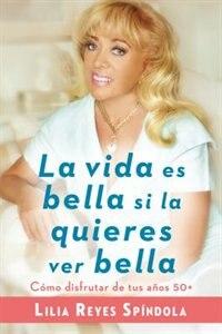 Book La Vida Es Bella Si La Quieres Ver Bella: Cómo Disfrutar Tus Años 50+ by Lilia Reyes Spindola