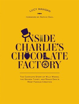 Book Inside Charlie's Chocolate Factory: The Complete Story Of Willy Wonka, The Golden Ticket, And Roald… by Lucy Mangan