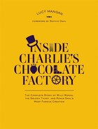 Inside Charlie's Chocolate Factory: The Complete Story Of Willy Wonka, The Golden Ticket, And Roald…