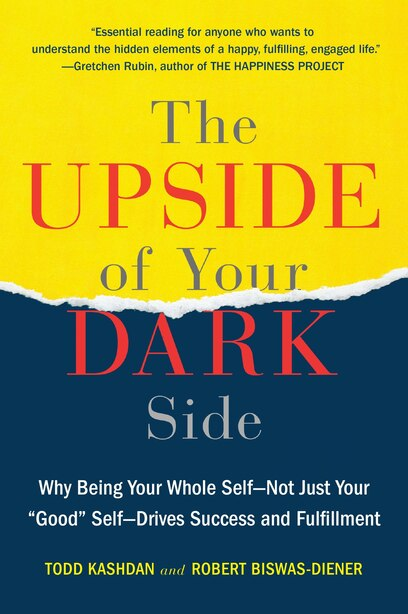 The Upside Of Your Dark Side: Why Being Your Whole Self--not Just Your Good Self--drives Success And Fulfillment by Todd Kashdan