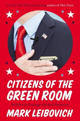 Book Citizens Of The Green Room: Profiles In Courage And Self-delusion by Mark Leibovich