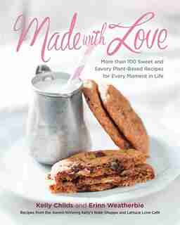 Made With Love: More Than 100 Delicious, Gluten-free, Plant-based Recipes For The Sweet And Savory Moments In Life by Kelly Childs