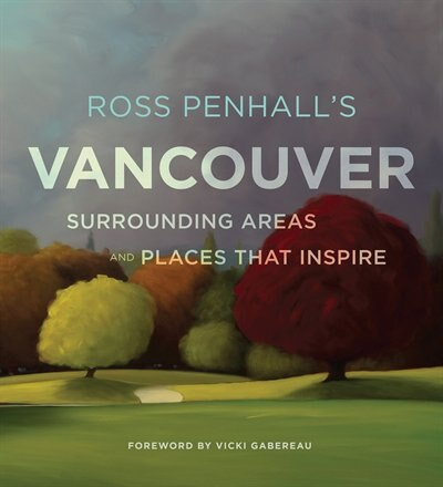 Ross Penhall's Vancouver, Surrounding Areas And Places That Inspire: Landscapes, Surrounding Areas And Places That Inspire by Ross Penhall