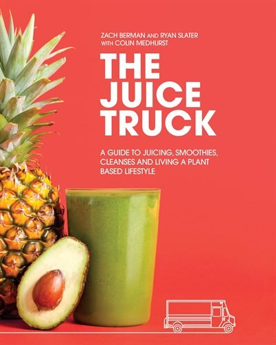 The Juice Truck: A Guide To Juicing, Smoothies, Cleanses And Living A Plant-based Lifestyle by Zach Berman