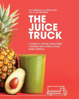Book The Juice Truck: A Guide To Juicing, Smoothies, Cleanses And Living A Plant-based Lifestyle by Zach Berman