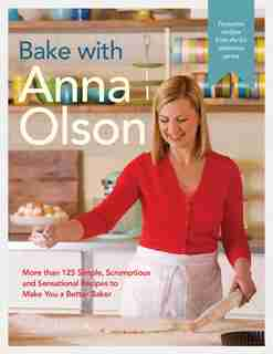 Bake With Anna Olson: More Than 125 Simple, Scrumptious And Sensational Recipes To Make You A Better Baker de Anna Olson