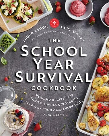 The School Year Survival Cookbook: Healthy Recipes And Sanity-saving Strategies For Every Family And Every Meal (even Snacks) by Laura Keogh