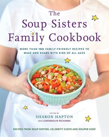 The Soup Sisters Family Cookbook: More Than 100 Family-friendly Recipes To Make And Share With Kids Of All Ages by Sharon Hapton