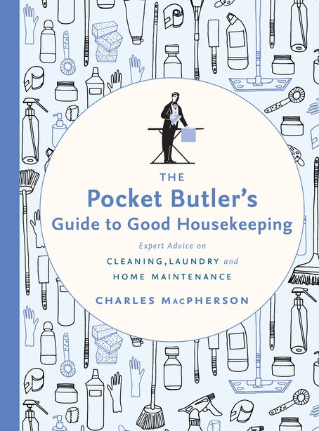The Pocket Butler's Guide To Good Housekeeping: Expert Advice On Cleaning, Laundry And Home Maintenance by Charles Macpherson
