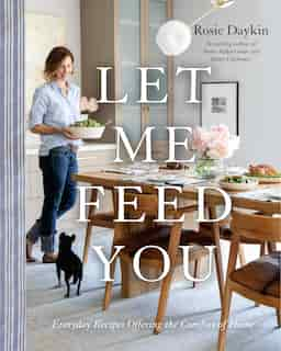 Let Me Feed You: Everyday Recipes Offering The Comfort Of Home de Rosie Daykin