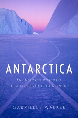 Book Antarctica: An Intimate Portrait of a Mysterious Continent by Gabrielle Walker