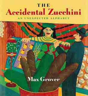 The Accidental Zucchini: An Unexpected Alphabet by Max Grover