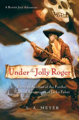 Book Under the Jolly Roger: Being an Account of the Further Nautical Adventures of Jacky Faber by L. A. Meyer