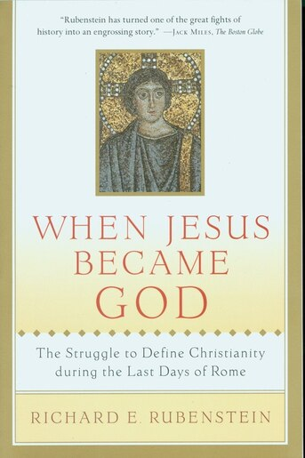 When Jesus Became God: The Struggle to Define Christianity during the Last Days of Rome by Richard E. Rubenstein