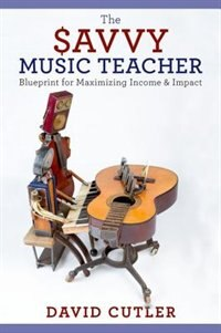 The Savvy Music Teacher: Blueprint for Maximizing Income and Impact