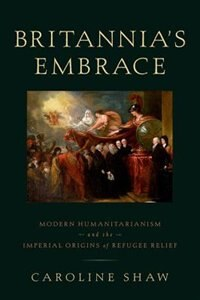Book Britannias Embrace: Modern Humanitarianism and the Imperial Origins of Refugee Relief by Caroline Shaw