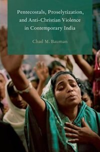 Book Pentecostals, Proselytization, and Anti-Christian Violence in Contemporary India by Chad M. Bauman