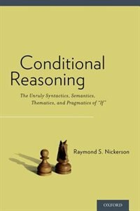 Book Conditional Reasoning: The Unruly Syntactics, Semantics, Thematics, and Pragmatics of If by Raymond S. Nickerson